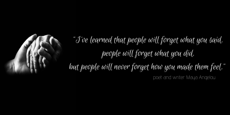 """I've learned that people will forget what you said, people will forget what you did, but people will never forget how you made them feel,"" poet and writer Maya Angelou.jpg"